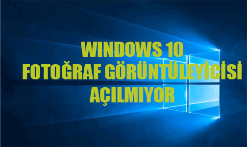 Windows 10 Fotoğraf Görüntüleyicisi Açılmıyor